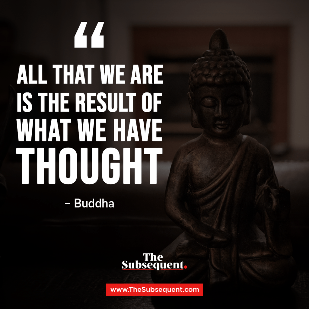 "All that we are is the result of what we have thought."" – Buddha"