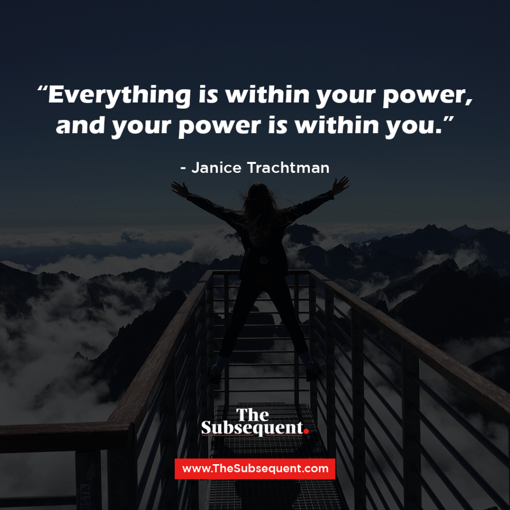 """Everything is within your power, and your power is within you."" – Janice Trachtman"