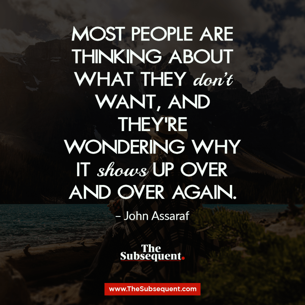 Most people are thinking about what they don't want, and they're wondering why it shows up over and over again. – John Assaraf