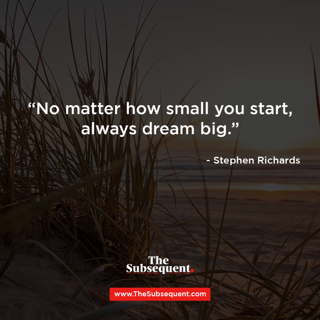 """No matter how small you start, always dream big."" – Stephen Richards"