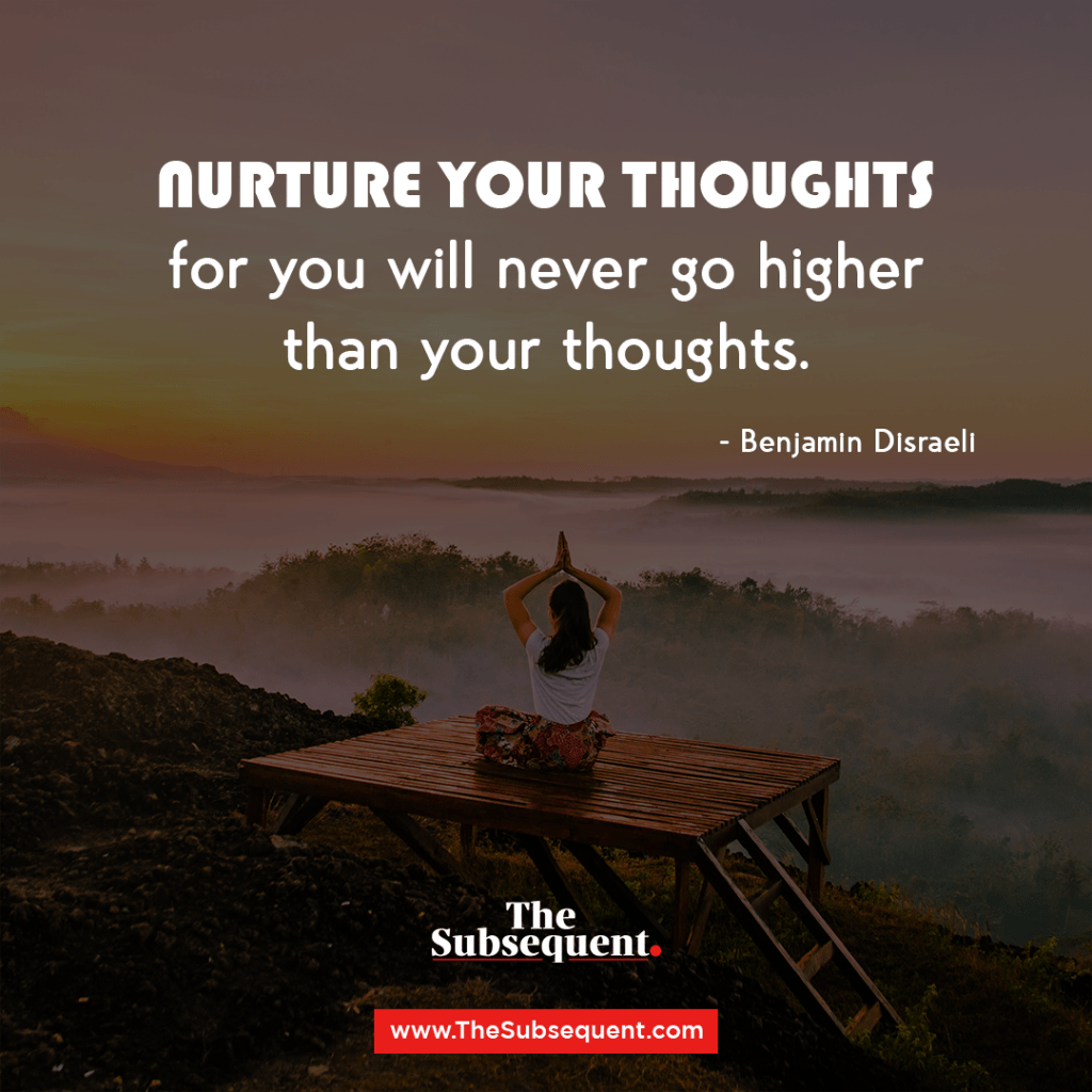 Nurture great thoughts, for you will never go higher than your thoughts – Benjamin Disraeli