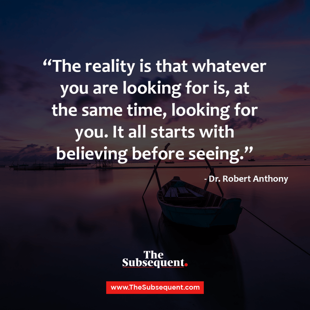The reality is that whatever you are looking for is, at the same time, looking for you. It all starts with believing before seeing. – Dr. Robert Anthony