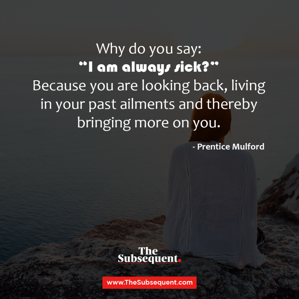 "Why do you say: ""I am always sick?"" Because you are looking back, living in your past ailments and thereby bringing more on you."" – Prentice Mulford"