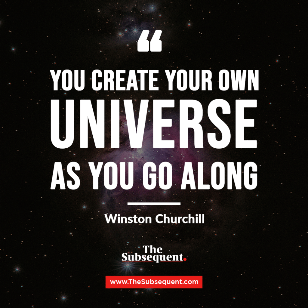 """You create your own universe as you go along."" – Winston Churchill"