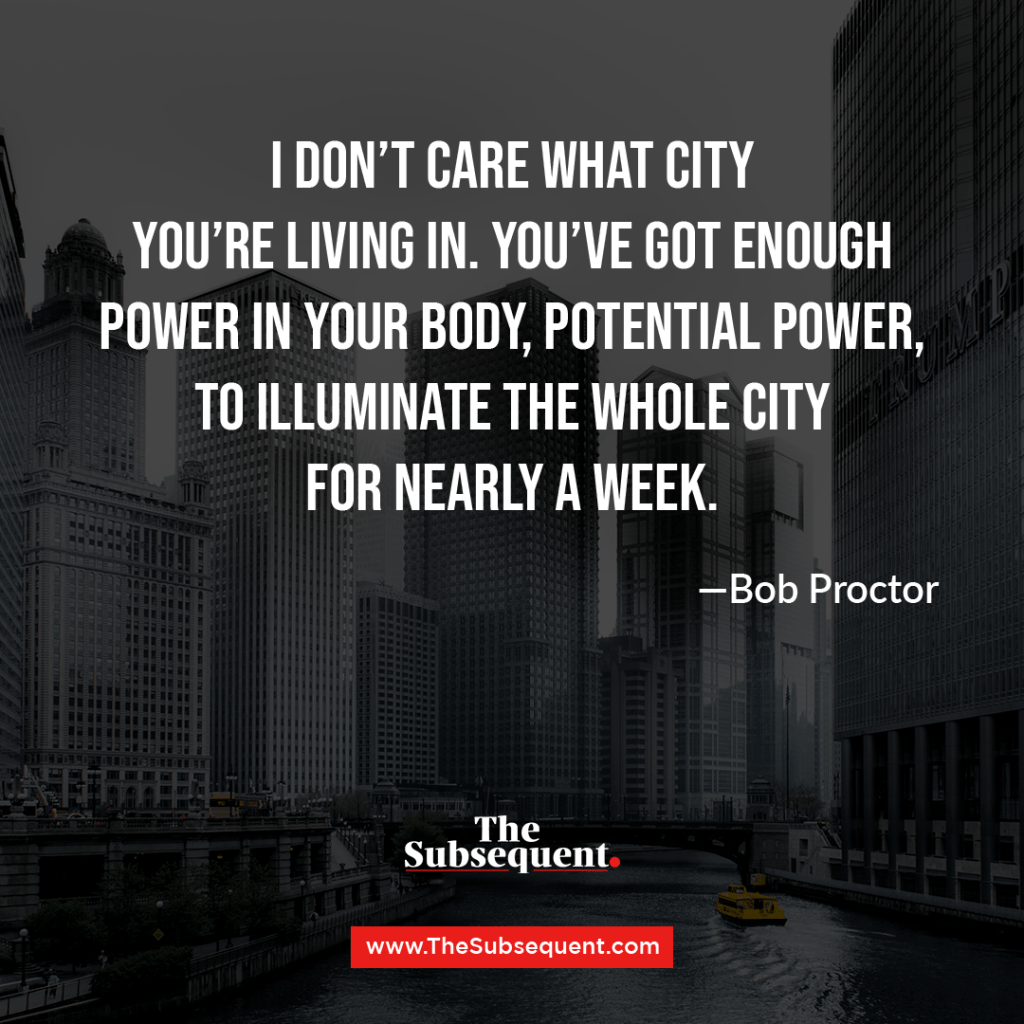I don't care what city you're living in. You've got enough power in your body, potential power, to illuminate the whole city for nearly a week. ― Bob Proctor