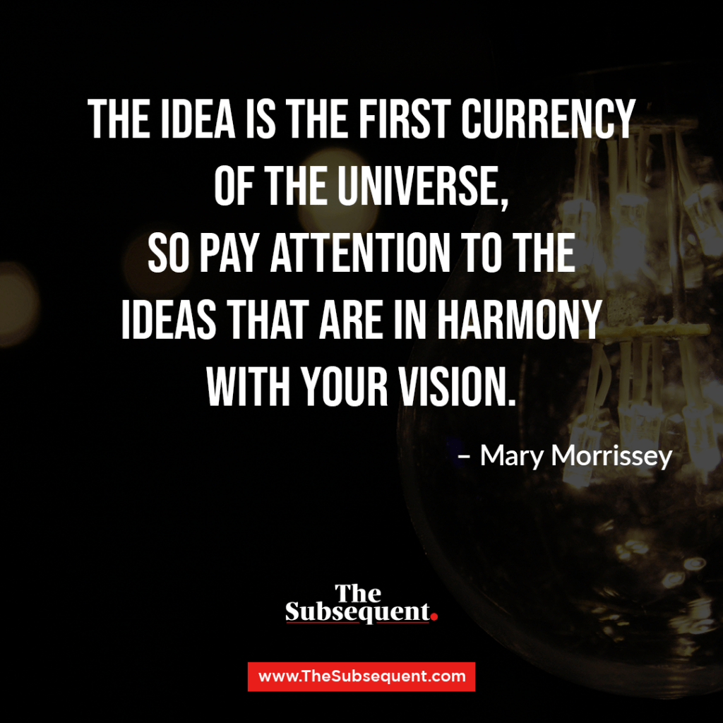 The idea is the first currency of the Universe, so pay attention to the ideas that are in harmony with your vision. – Mary Morrissey