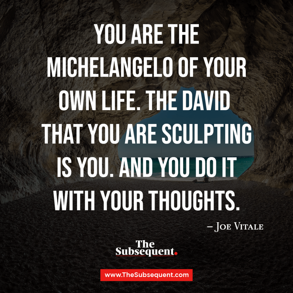 You are the Michelangelo of your own life. The David that you are sculpting is you. And you do it with your thoughts. – Joe Vitale