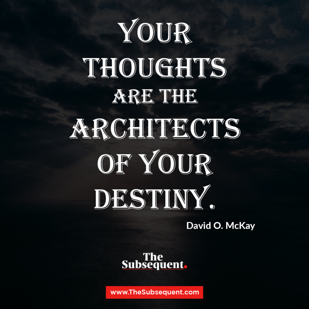 Your thoughts are the architects of your destiny. – David O. McKay