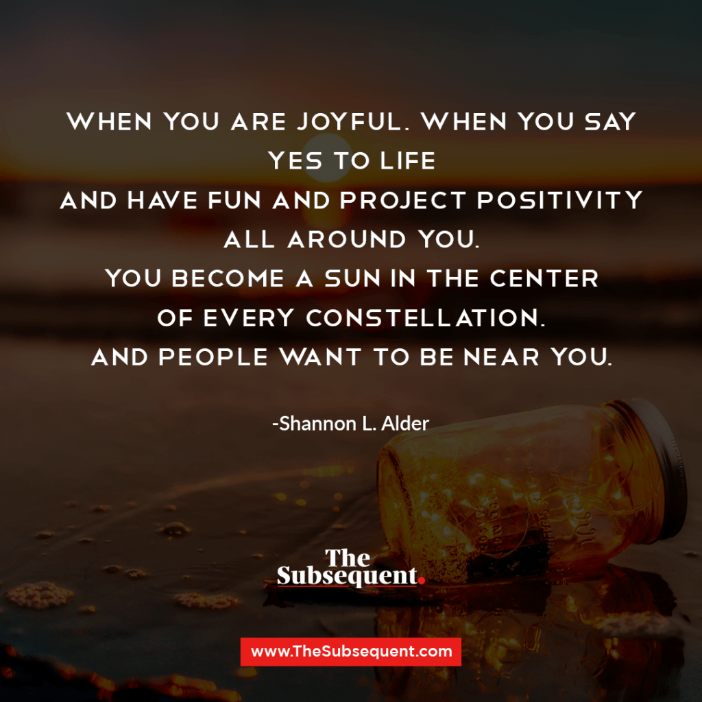 When you are joyful, when you say yes to life and have fun and project positivity all around you, you become a sun in the center of every constellation, and people want to be near you. -Shannon L. Alder
